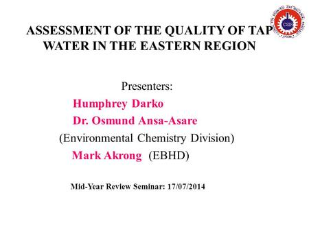 ASSESSMENT OF THE QUALITY OF TAP WATER IN THE EASTERN REGION Presenters: Humphrey Darko Dr. Osmund Ansa-Asare (Environmental Chemistry Division) Mark Akrong.