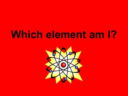 Which element am I?.