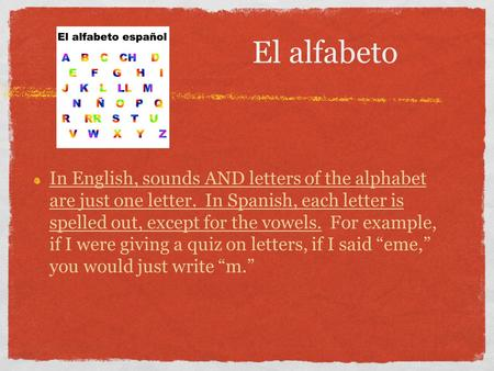 El alfabeto In English, sounds AND letters of the alphabet are just one letter. In Spanish, each letter is spelled out, except for the vowels. For example,