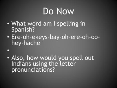 Do Now What word am I spelling in Spanish? Ere-oh-ekeys-bay-oh-ere-oh-oo- hey-hache Also, how would you spell out Indians using the letter pronunciations?