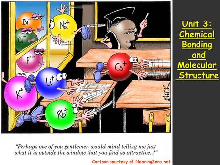 Unit 3: Chemical Bonding and Molecular Structure Cartoon courtesy of NearingZero.net.