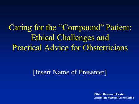 "Caring for the ""Compound"" Patient: Ethical Challenges and Practical Advice for Obstetricians [Insert Name of Presenter] Ethics Resource Center American."