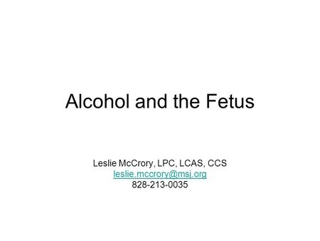 Alcohol and the Fetus Leslie McCrory, LPC, LCAS, CCS 828-213-0035.