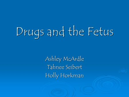 Drugs and the Fetus Ashley McArdle Tahnee Seibert Holly Horkman.