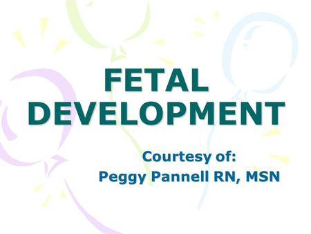 FETAL DEVELOPMENT Courtesy of: Peggy Pannell RN, MSN.