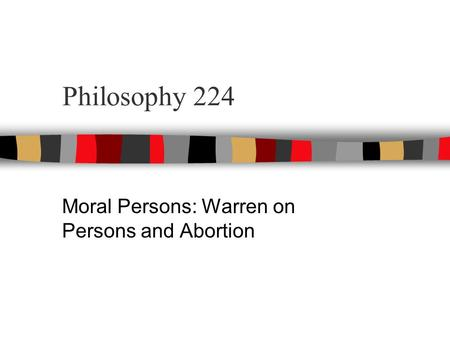 Philosophy 224 Moral Persons: Warren on Persons and Abortion.