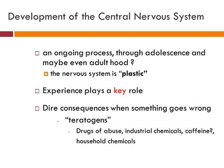 "Development of the Central Nervous System  an ongoing process, through adolescence and maybe even adult hood ?  the nervous system is ""plastic""  Experience."