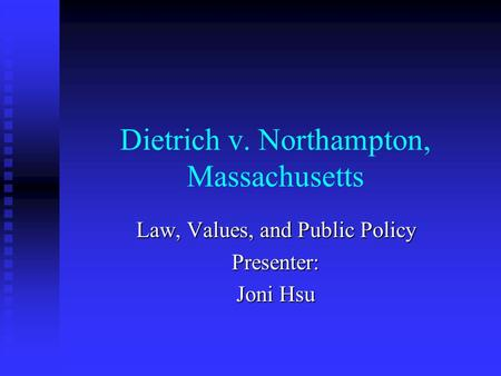 Dietrich v. Northampton, Massachusetts Law, Values, and Public Policy Presenter: Joni Hsu.