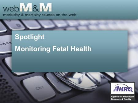 Spotlight Monitoring Fetal Health. This presentation is based on the January 2015 AHRQ WebM&M Spotlight Case –See the full article at