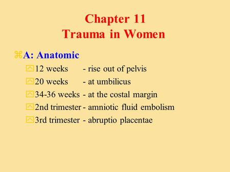 Chapter 11 Trauma in Women zA: Anatomic y12 weeks - rise out of pelvis y20 weeks - at umbilicus y34-36 weeks - at the costal margin y2nd trimester- amniotic.