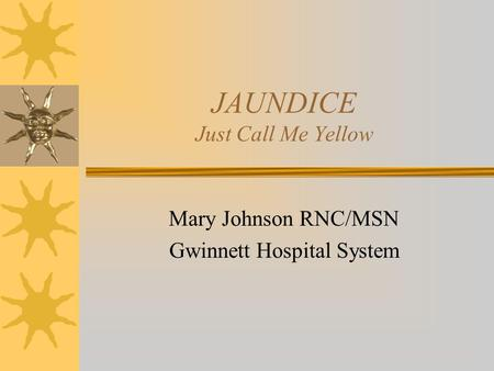 JAUNDICE Just Call Me Yellow Mary Johnson RNC/MSN Gwinnett Hospital System.