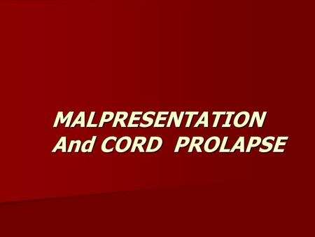 MALPRESENTATION And CORD PROLAPSE.