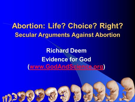 <strong>Abortion</strong>: Life? Choice? Right? Secular Arguments Against <strong>Abortion</strong> Richard Deem Evidence for God (www.GodAndScience.org)www.GodAndScience.org Richard Deem.