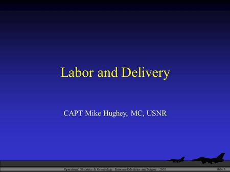 Operational Obstetrics & Gynecology · Bureau of Medicine and Surgery · 2000 Slide 1 Labor and Delivery CAPT Mike Hughey, MC, USNR.