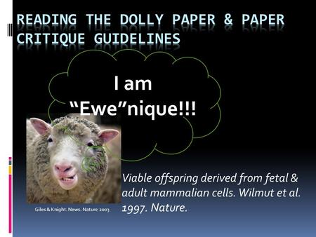 "Viable offspring derived from fetal & adult mammalian cells. Wilmut et al. 1997. Nature. Giles & Knight. News. Nature 2003 I am ""Ewe""nique!!!"