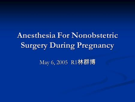 Anesthesia For Nonobstetric Surgery During Pregnancy May 6, 2005 R1 林群博.
