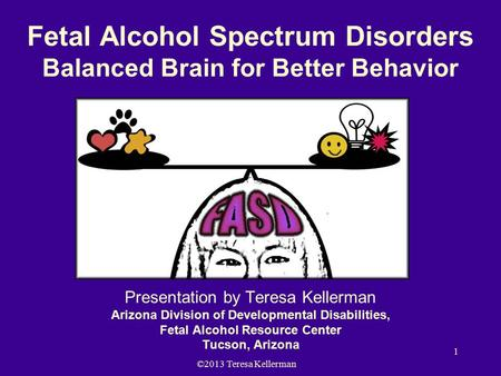 ©2013 Teresa Kellerman 1 Fetal Alcohol Spectrum Disorders Balanced Brain for Better Behavior Presentation by Teresa Kellerman Arizona Division of Developmental.