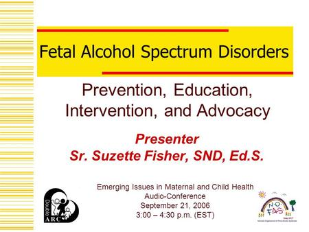 Fetal Alcohol Spectrum Disorders Presenter Sr. Suzette Fisher, SND, Ed.S. Prevention, Education, Intervention, and Advocacy Emerging Issues in Maternal.