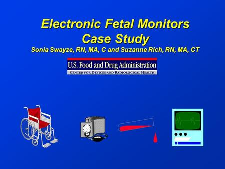 Electronic Fetal Monitors Case Study Sonia Swayze, RN, MA, C and Suzanne Rich, RN, MA, CT.