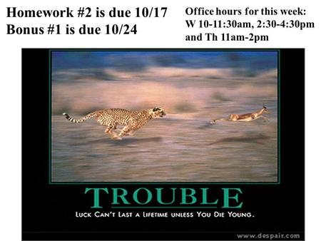Homework #2 is due 10/17 Bonus #1 is due 10/24 Office hours for this week: W 10-11:30am, 2:30-4:30pm and Th 11am-2pm.