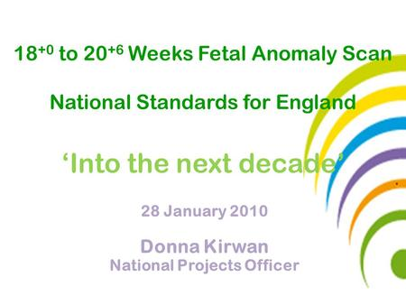 28 January 2010 Donna Kirwan National Projects Officer 18 +0 to 20 +6 Weeks Fetal Anomaly Scan National Standards for England 'Into the next decade'