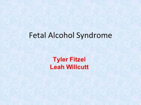 Fetal Alcohol Syndrome Tyler Fitzel Leah Willcutt.