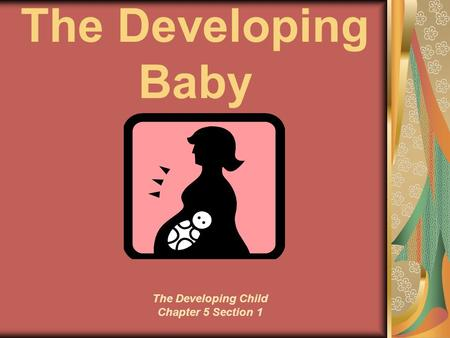 The Developing Baby The Developing Child Chapter 5 Section 1.