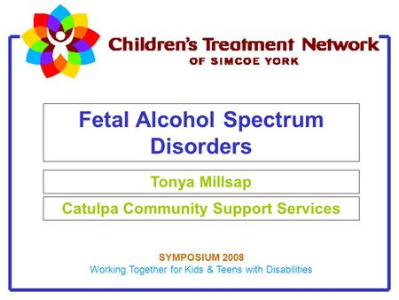 Fetal Alcohol Spectrum Disorders Tonya Millsap Catulpa Community Support Services SYMPOSIUM 2008 Working Together for Kids & Teens with Disabilities.