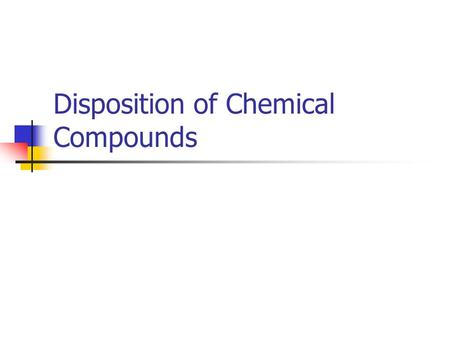 Disposition of Chemical Compounds. Four Phases To Disposition of Chemical Compounds Absorption of Chemicals into the Body Distribution of Chemicals within.