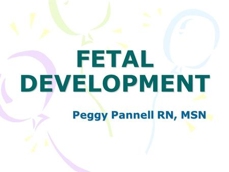 FETAL DEVELOPMENT Peggy Pannell RN, MSN.
