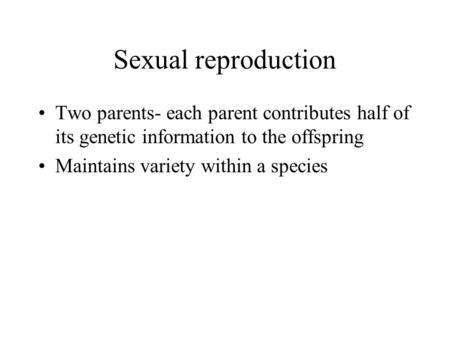 Sexual reproduction Two parents- each parent contributes half of its genetic information to the offspring Maintains variety within a species.