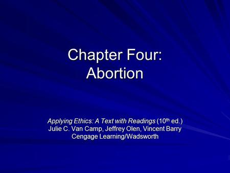 Chapter Four: Abortion Applying Ethics: A Text with Readings (10 th ed.) Julie C. Van Camp, Jeffrey Olen, Vincent Barry Cengage Learning/Wadsworth.