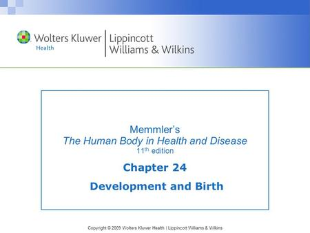 Copyright © 2009 Wolters Kluwer Health | Lippincott Williams & Wilkins Memmler's The Human Body in Health and Disease 11 th edition Chapter 24 Development.