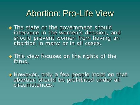 Abortion: Pro-Life View  The state or the government should intervene in the women's decision, and should prevent women from having an abortion in many.