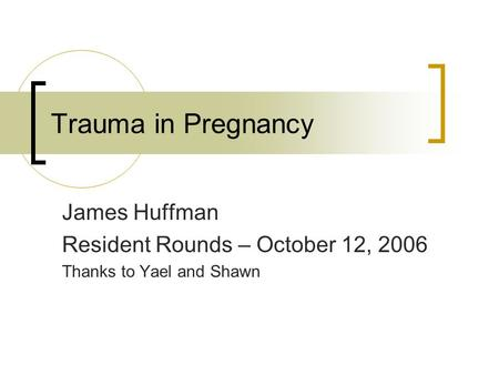 Trauma in Pregnancy James Huffman Resident Rounds – October 12, 2006 Thanks to Yael and Shawn.