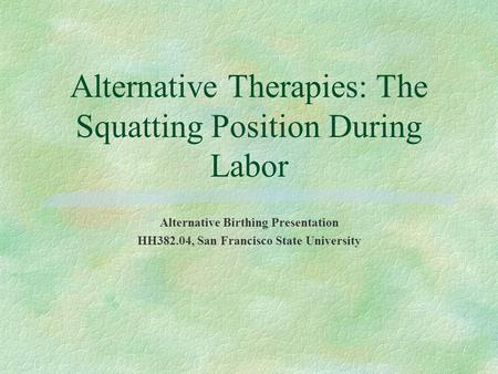 Alternative Therapies: The Squatting Position During Labor Alternative Birthing Presentation HH382.04, San Francisco State University.