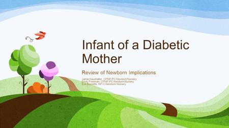 Infant of a Diabetic Mother Review of Newborn Implications Jamie Haushalter, CPNP-PC Newborn Nursery Emily Freeman, CPNP-PC Newborn Nursery Erin Burnette,