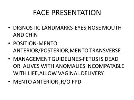 FACE PRESENTATION DIGNOSTIC LANDMARKS-EYES,NOSE MOUTH AND CHIN POSITION-MENTO ANTERIOR/POSTERIOR,MENTO TRANSVERSE MANAGEMENT GUIDELINES-FETUS IS DEAD OR.