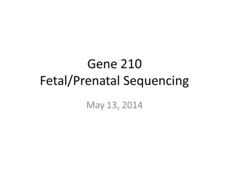 Gene 210 Fetal/Prenatal Sequencing May 13, 2014. Today's Plan Innovations in prenatal diagnosis (Gitler) Anneuploidy Mendelian disorders Non-invasive.