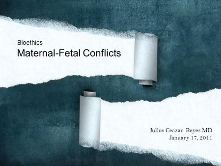 Bioethics Maternal-Fetal Conflicts Julius Ceazar Reyes MD January 17, 2011.