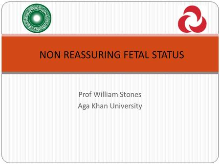 Prof William Stones Aga Khan University NON REASSURING FETAL STATUS.