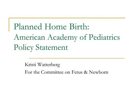 Planned Home Birth: American Academy of Pediatrics Policy Statement Kristi Watterberg For the Committee on Fetus & Newborn.