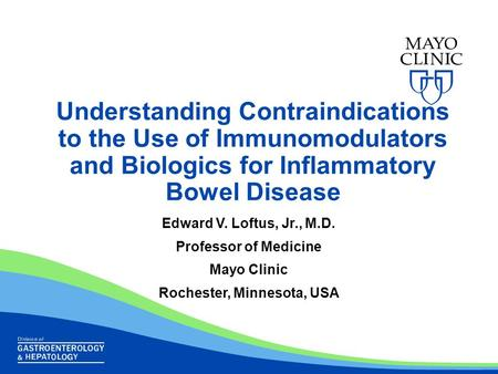 Understanding Contraindications to the Use of Immunomodulators and Biologics for Inflammatory Bowel Disease Edward V. Loftus, Jr., M.D. Professor of Medicine.