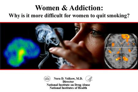 Women & Addiction: Why is it more difficult for women to quit smoking? Nora D. Volkow, M.D. Director National Institute on Drug Abuse National Institutes.