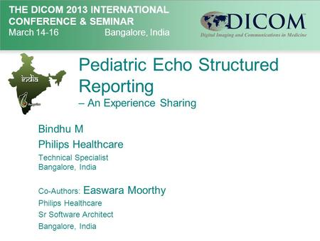 THE DICOM 2013 INTERNATIONAL CONFERENCE & SEMINAR March 14-16Bangalore, India Pediatric Echo Structured Reporting – An Experience Sharing Bindhu M Philips.