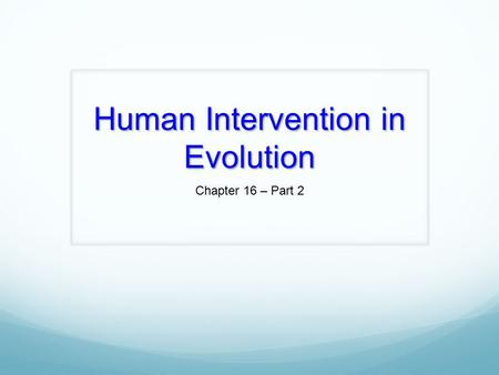 Human Intervention in Evolution Chapter 16 – Part 2.
