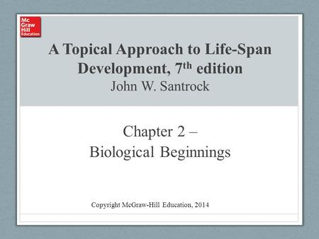 A Topical Approach to Life-Span Development, 7 th edition John W. Santrock Chapter 2 – Biological Beginnings Copyright McGraw-Hill Education, 2014.