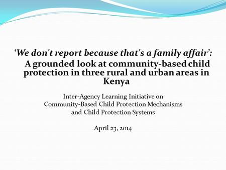 'We don't report because that's a family affair': A grounded look at community-based child protection in three rural and urban areas in Kenya Inter-Agency.