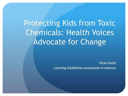 Protecting Kids from Toxic Chemicals: Health Voices Advocate for Change Tricia Smith Learning Disabilities Association of America.