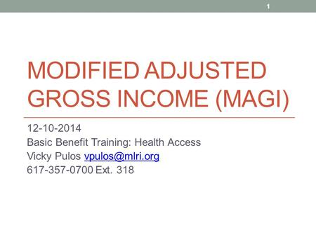 MODIFIED ADJUSTED GROSS INCOME (MAGI) 12-10-2014 Basic Benefit Training: Health Access Vicky Pulos 617-357-0700 Ext. 318.